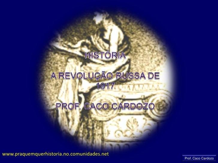 HISTÓRIA<br />A REVOLUÇÃO RUSSA DE 1917<br />PROF. CACO CARDOZO<br />www.praquemquerhistoria.no.comunidades.net<br />Prof....