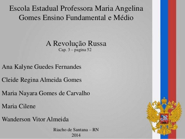 Escola Estadual Professora Maria Angelina Gomes Ensino Fundamental e Médio A Revolução Russa Cap. 3 – pagina 52 Ana Kalyne...