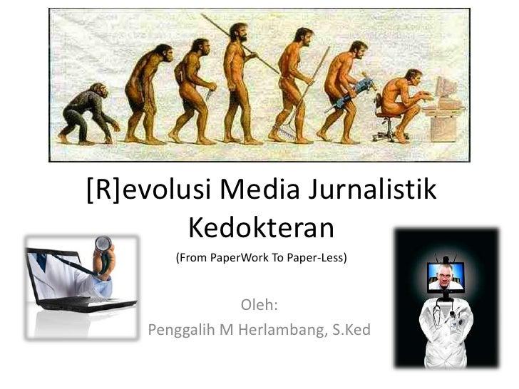 [R]evolusi Media JurnalistikKedokteran<br />(From PaperWork To Paper-Less)<br />Oleh:<br />Penggalih M Herlambang, S.Ked<b...