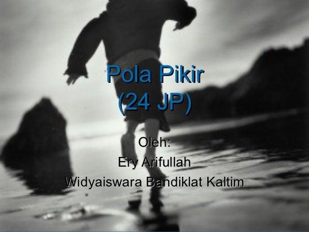 Pola Pikir       (24 JP)           Oleh:        Ery ArifullahWidyaiswara Bandiklat Kaltim