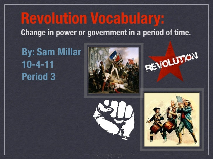 Revolution Vocabulary:Change in power or government in a period of time.By: Sam Millar10-4-11Period 3