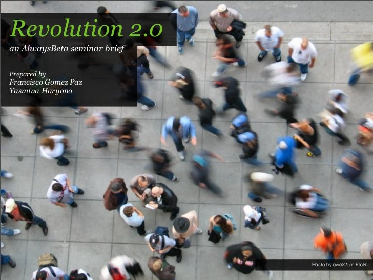 Revolution 2.0 an AlwaysBeta seminar brief  Prepared by Francisco Gomez Paz Yasmina Haryono                               ...