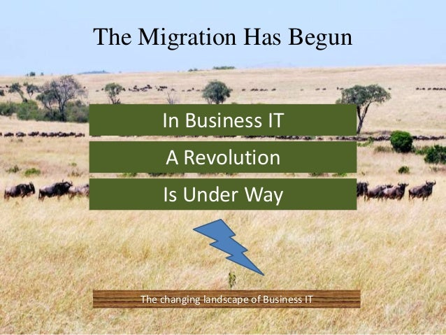 The Migration Has Begun In Business IT A Revolution Is Under Way The changing landscape of Business IT