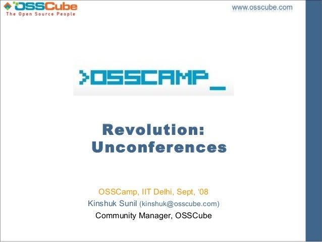 Revolution:Unconferences   OSSCamp, IIT Delhi, Sept, '08Kinshuk Sunil (kinshuk@osscube.com)  Community Manager, OSSCube