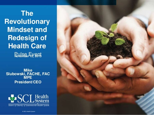 The Revolutionary Mindset and Redesign of Health Care Pulse Event November 12, 2013 Mike Slubowski, FACHE, FAC MPE Preside...