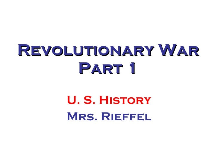 Revolutionary War Part 1 U. S. History Mrs. Rieffel