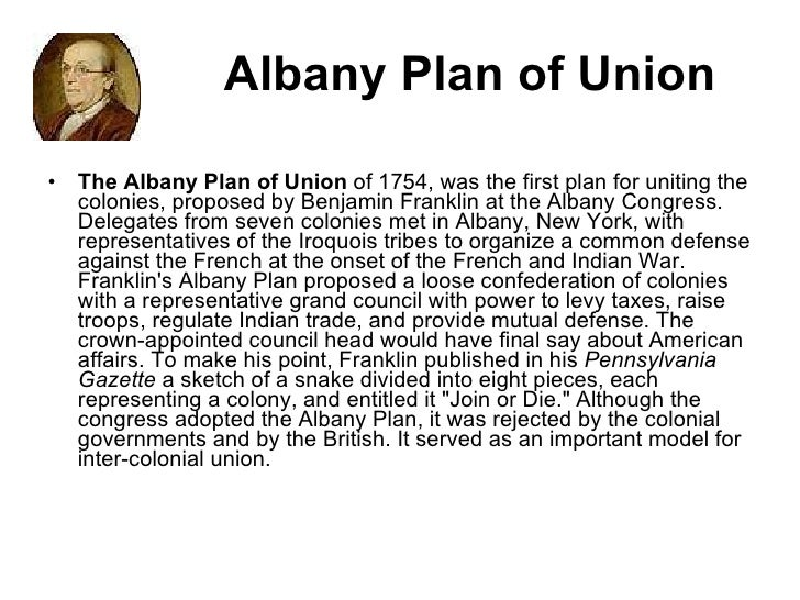 albany plan of union Historical background: the british colonies in america were established as individual colonies with their own independent governments under the crown of england.
