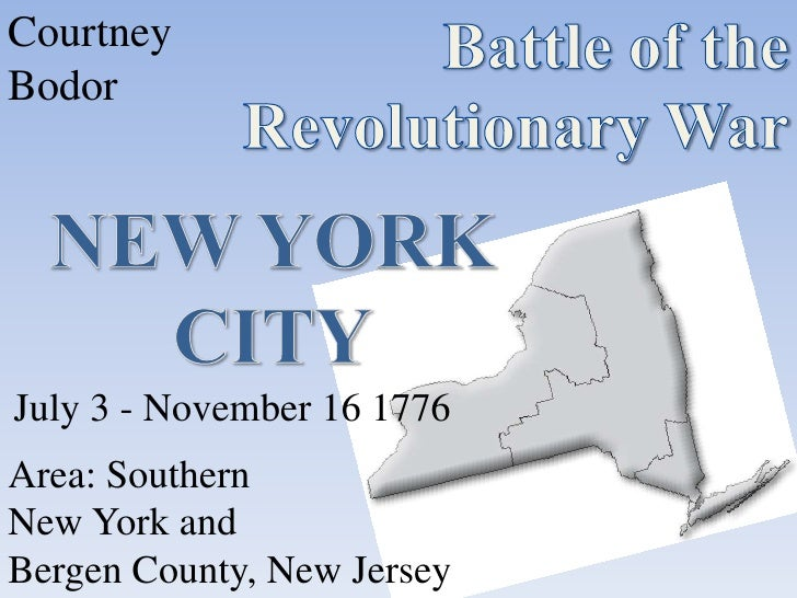 Battle of the Revolutionary War<br />Courtney Bodor<br />NEW YORK CITY<br />July 3 - November 16 1776<br />Area: Southern ...