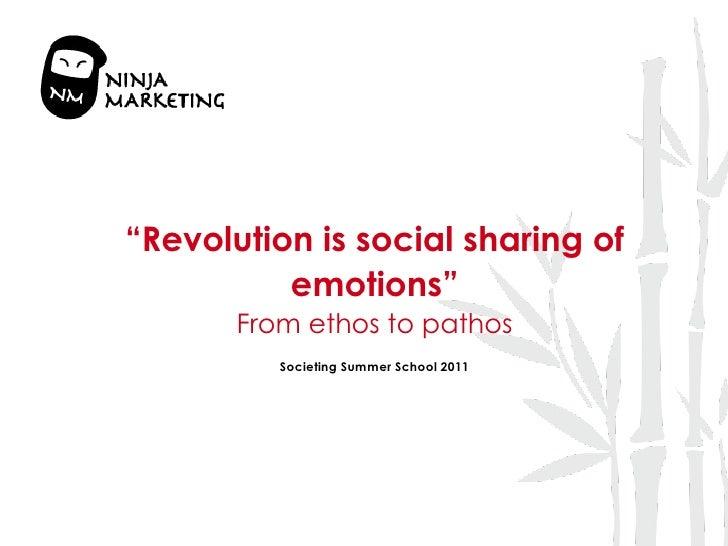 """ Revolution is social sharing of emotions"" From ethos to pathos Societing Summer School 2011"