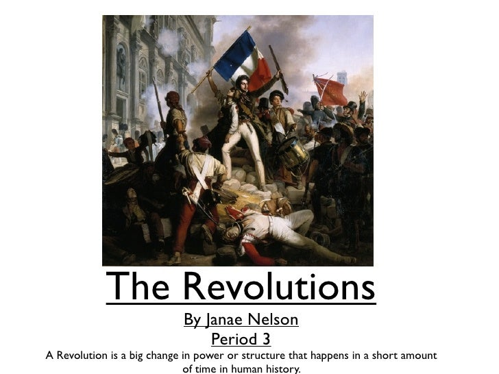 The Revolutions                            By Janae Nelson                                Period 3A Revolution is a big ch...