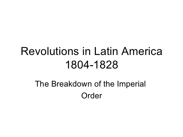 Revolutions in Latin America 1804-1828 The Breakdown of the Imperial  Order