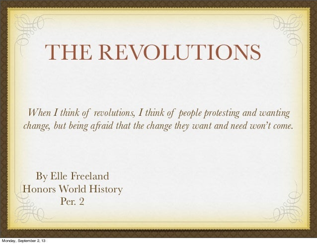 THE REVOLUTIONS By Elle Freeland Honors World History Per. 2 When I think of revolutions, I think of people protesting and...