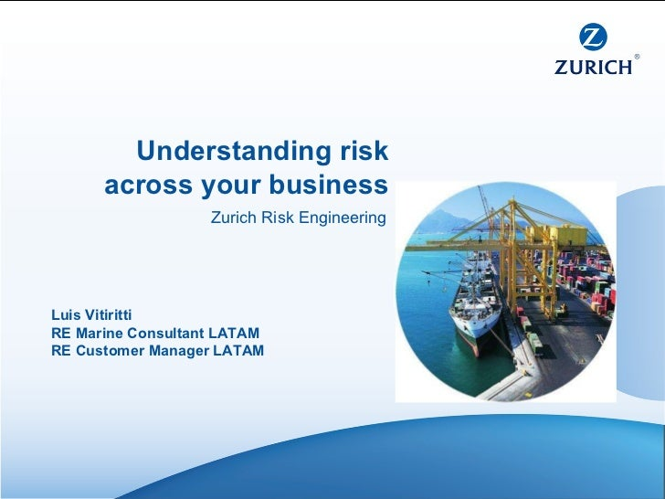 Luis Vitiritti RE Marine Consultant LATAM RE Customer Manager LATAM Understanding risk across your business Zurich Risk En...