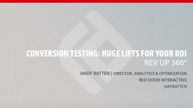 CONVERSION TESTING: HUGE LIFTS FOR YOUR ROI REV UP 360°  ANDY BATTEN   DIRECTOR, ANALYTICS & OPTIMIZATION RED DOOR INTERAC...