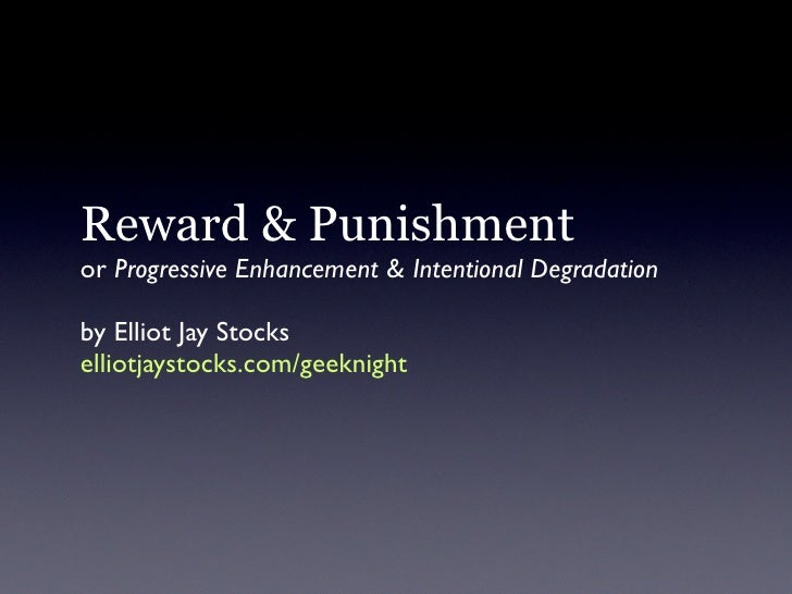 Reward & Punishment or Progressive Enhancement & Intentional Degradation  by Elliot Jay Stocks elliotjaystocks.com/geeknight