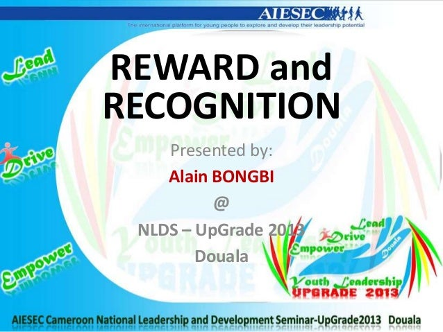 REWARD andRECOGNITIONPresented by:Alain BONGBI@NLDS – UpGrade 2013Douala