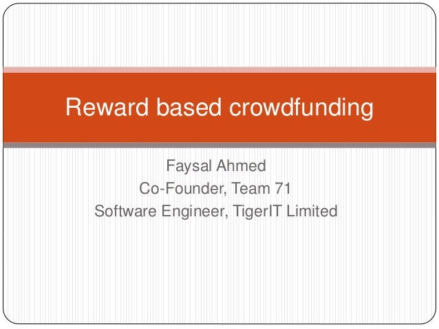 Faysal Ahmed Co-Founder, Team 71 Software Engineer, TigerIT Limited Reward based crowdfunding
