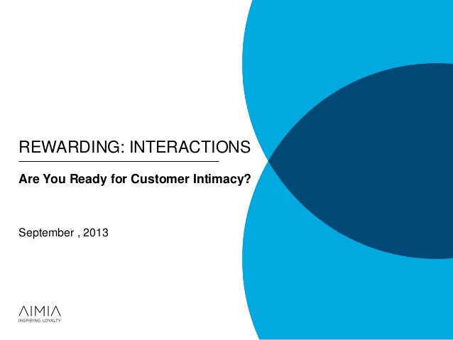REWARDING: INTERACTIONS Are You Ready for Customer Intimacy? September , 2013
