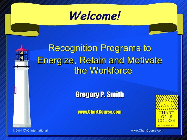 Welcome!                  Recognition Programs to             Energize, Retain and Motivate the                         Wo...