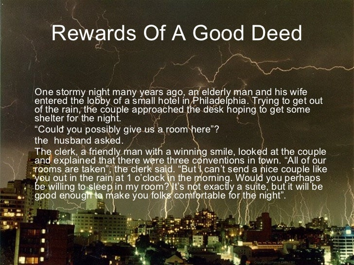 Rewards Of A Good Deed <ul><li>One stormy night many years ago, an elderly man and his wife  entered the lobby of a small ...