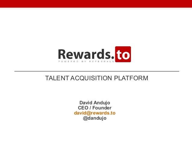 TALENT ACQUISITION PLATFORMDavid AndujoCEO / Founderdavid@rewards.to@dandujo