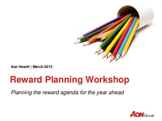 Aon Hewitt | March 2012Reward Planning WorkshopPlanning the reward agenda for the year ahead
