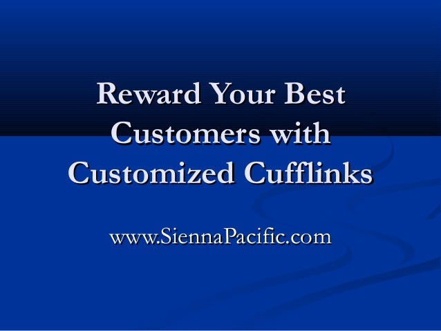 Reward Your BestReward Your Best Customers withCustomers with Customized CufflinksCustomized Cufflinks www.SiennaPacific.c...