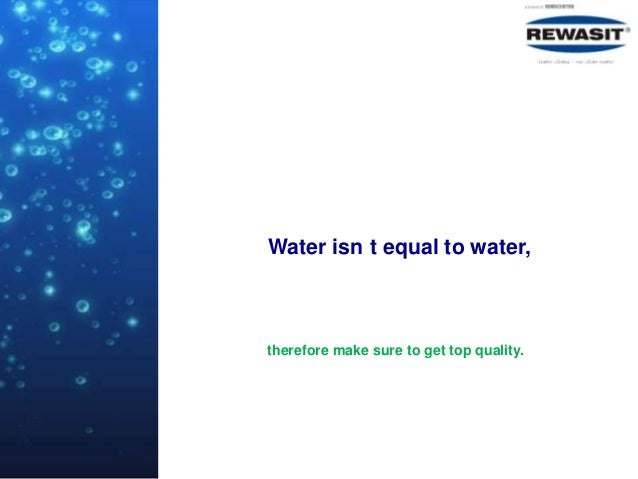 Water isn t equal to water,therefore make sure to get top quality.