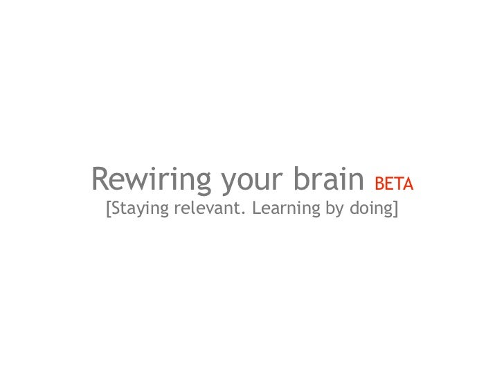 Rewiring your brain               BETA[Staying relevant. Learning by doing]