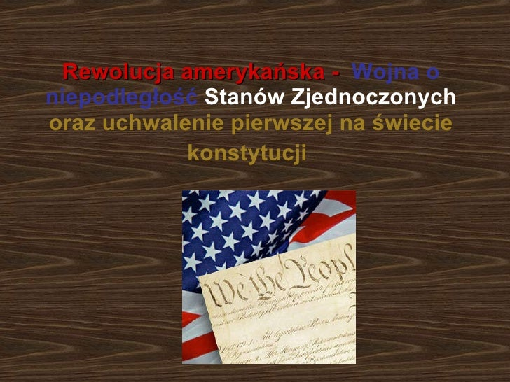 Rewolucja amerykańska -   Wojna o niepodległość   Stanów Zjednoczonych oraz uchwalenie pierwszej na świecie konstytucji