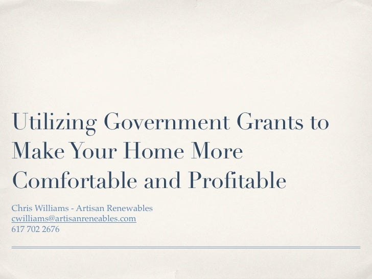 Utilizing Government Grants toMake Your Home MoreComfortable and ProfitableChris Williams - Artisan Renewablescwilliams@ar...
