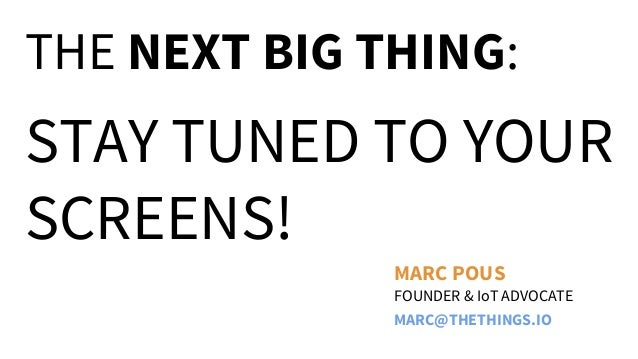 THE NEXT BIG THING:  STAY TUNED TO YOUR SCREENS! MARC POUS FOUNDER & IoT ADVOCATE MARC@THETHINGS.IO
