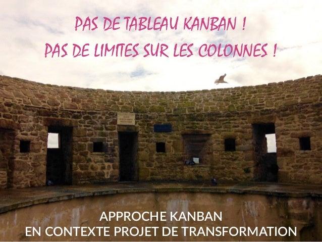 APPROCHE KANBAN  EN CONTEXTE PROJET DE TRANSFORMATION PAS DE TABLEAU KANBAN ! PAS DE LIMITES SUR LES COLONNES !