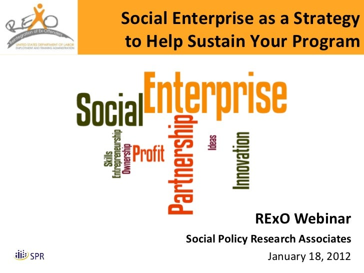 RExO Webinar Social Policy Research Associates January 18, 2012 Social Enterprise as a Strategy to Help Sustain Your Program