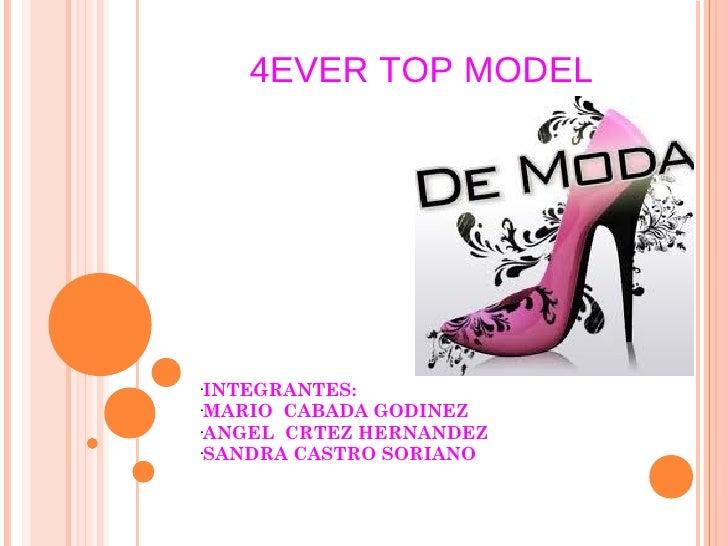 4EVER TOP MODEL• INTEGRANTES:•MARIO CABADA GODINEZ•ANGEL CRTEZ HERNANDEZ• SANDRA CASTRO SORIANO