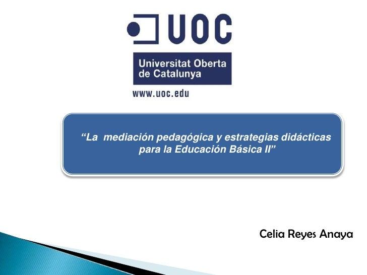 """""""La  mediación pedagógica y estrategias didácticas <br />para la Educación Básica II""""<br />Celia Reyes Anaya<br />"""
