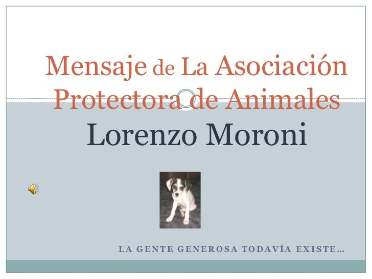 Mensaje de La Asociación Protectora de Animales Lorenzo Moroni<br />La gente generosa todavía existe…<br />