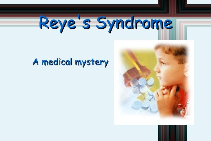 <ul>Reye's Syndrome </ul><ul>A medical mystery </ul>