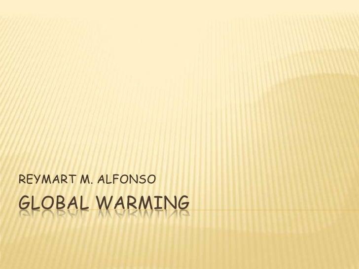 GLOBAL WARMING<br />REYMART M. ALFONSO<br />