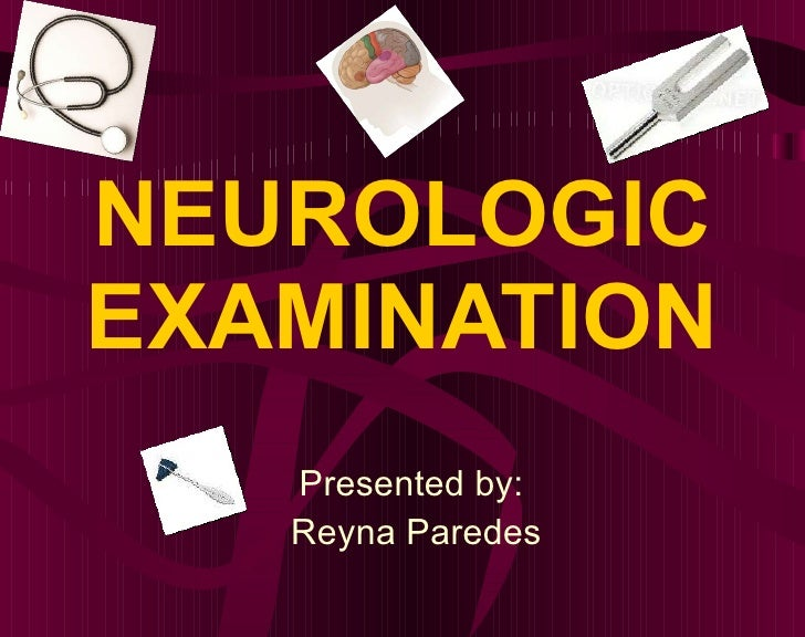 NEUROLOGIC EXAMINATION Presented by:  Reyna Paredes