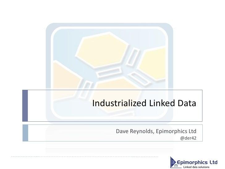 Industrialized Linked Data     Dave Reynolds, Epimorphics Ltd                            @der42