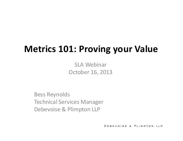 Metrics 101: Proving your Value SLA Webinar October 16, 2013 Bess Reynolds Technical Services Manager Debevoise & Plimpton...