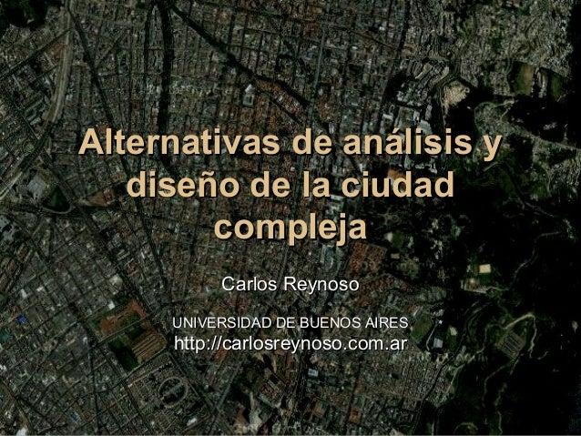 Alternativas de análisis yAlternativas de análisis y diseño de la ciudaddiseño de la ciudad complejacompleja Carlos Reynos...