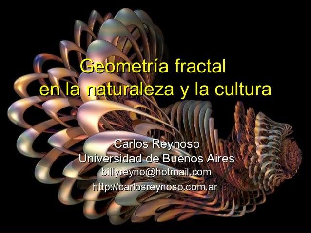 Geometría fractalGeometría fractal en la naturaleza y la culturaen la naturaleza y la cultura Carlos ReynosoCarlos Reynoso...