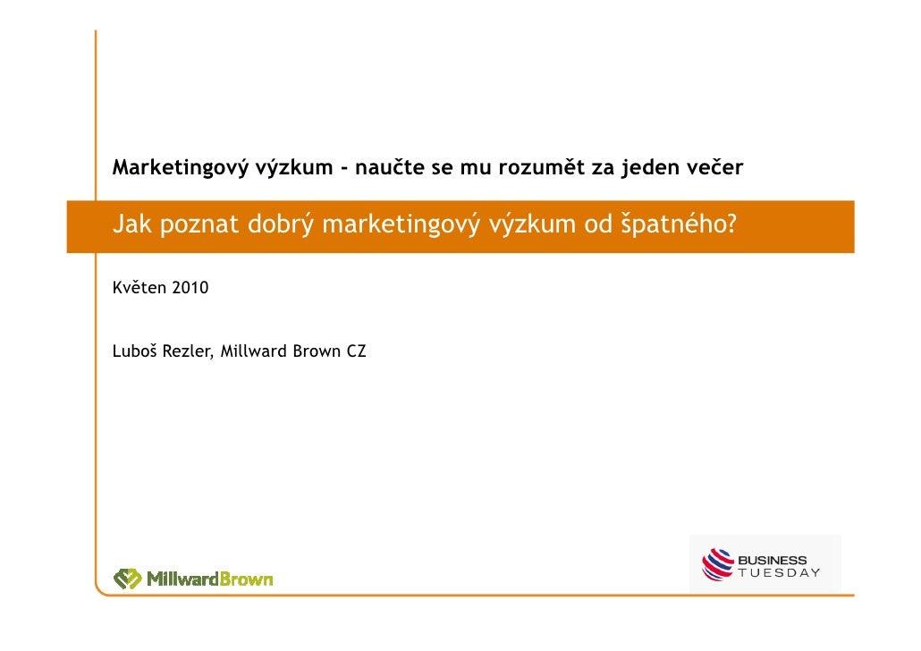 Marketingový výzkum - naučte se mu rozumět za jeden večer  Jak poznat dobrý marketingový výzkum od špatného?  Květen 2010 ...