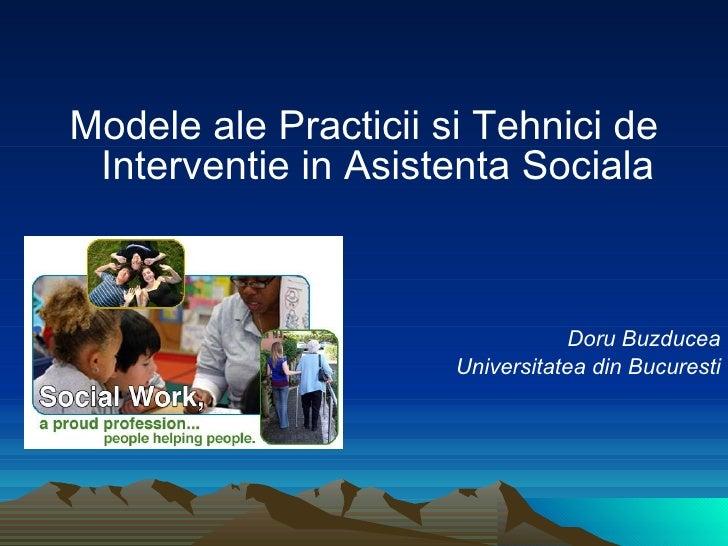 <ul><li>Modele ale Practicii si Tehnici de Interventie in Asistenta Sociala </li></ul><ul><li>Doru Buzducea </li></ul><ul>...