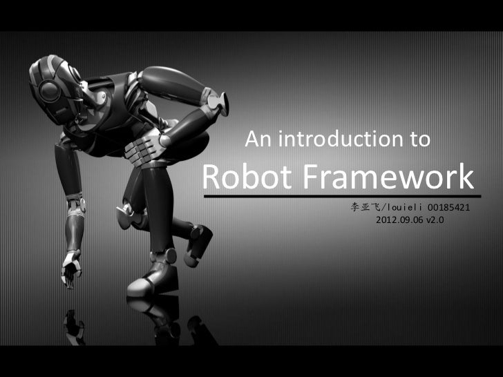 An introduction toRobot Framework            李亚飞/louieli 00185421               2012.09.06 v2.0