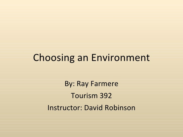 Choosing an Environment By: Ray Farmere Tourism 392 Instructor: David Robinson
