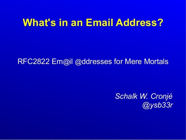 What's in an Email Address?  RFC2822 Em@il @ddresses for Mere Mortals  Schalk W. Cronjé  @ysb33r