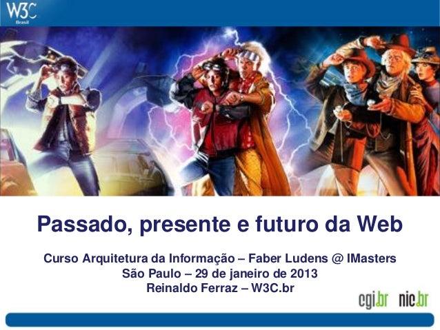 Passado, presente e futuro da WebCurso Arquitetura da Informação – Faber Ludens @ IMasters             São Paulo – 29 de j...